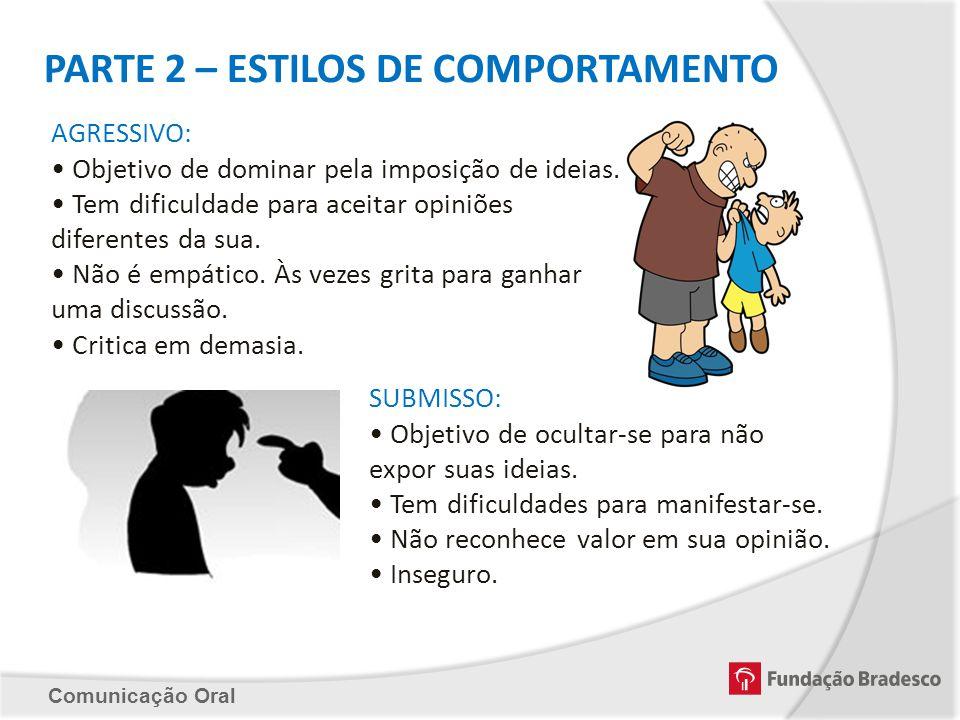 Comunicação Oral PARTE 2 – ESTILOS DE COMPORTAMENTO AGRESSIVO: Objetivo de dominar pela imposição de ideias. Tem dificuldade para aceitar opiniões dif