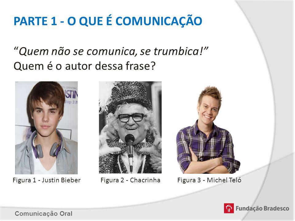 Comunicação Oral Figura 1 - Justin Bieber PARTE 1 - O QUE É COMUNICAÇÃO Quem não se comunica, se trumbica! Quem é o autor dessa frase? Figura 2 - Chac
