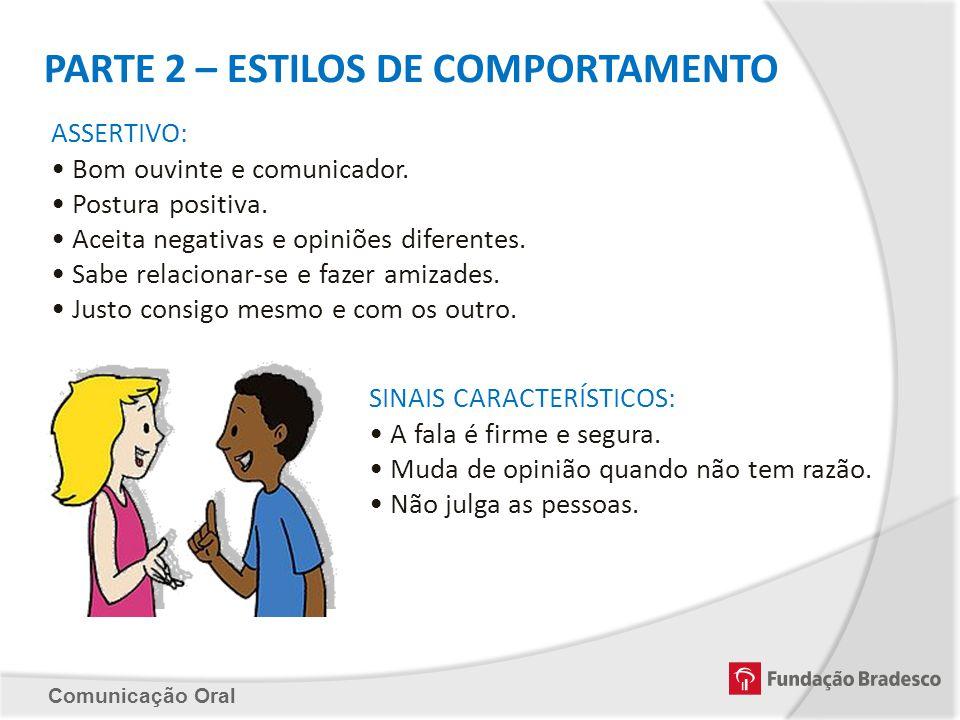 Comunicação Oral PARTE 2 – ESTILOS DE COMPORTAMENTO ASSERTIVO: Bom ouvinte e comunicador. Postura positiva. Aceita negativas e opiniões diferentes. Sa