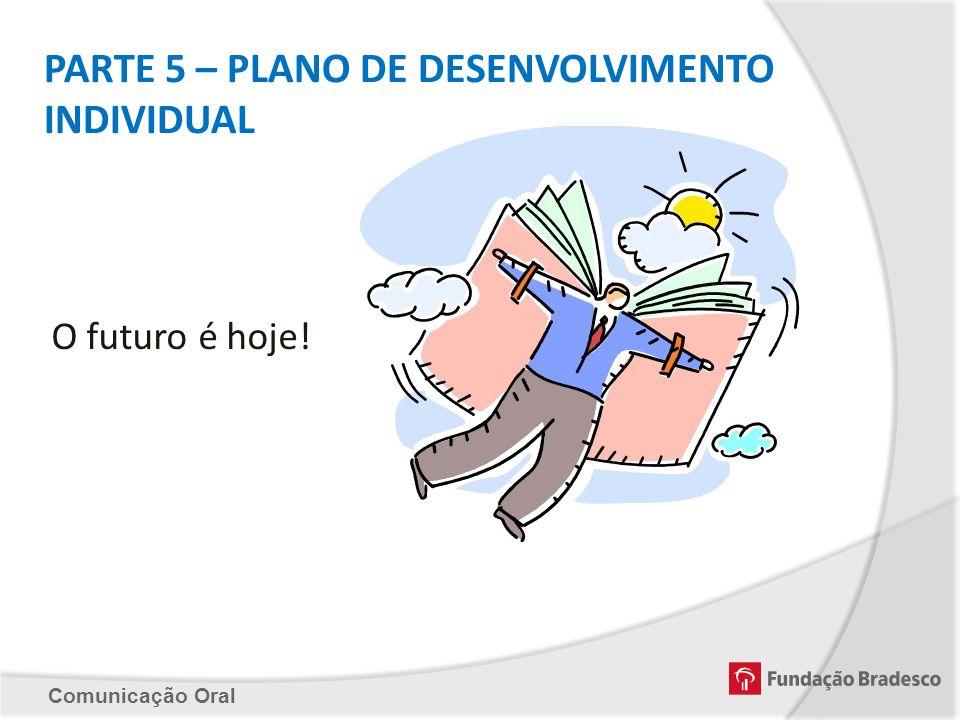 Comunicação Oral PARTE 5 – PLANO DE DESENVOLVIMENTO INDIVIDUAL O futuro é hoje!