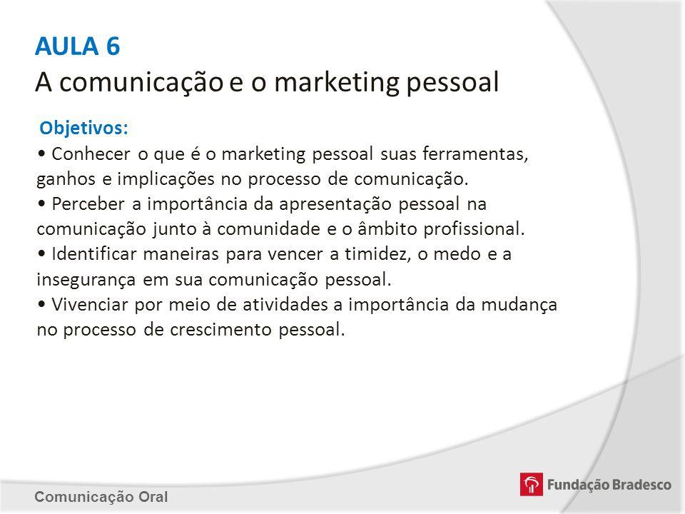 AULA 6 A comunicação e o marketing pessoal Objetivos: Conhecer o que é o marketing pessoal suas ferramentas, ganhos e implicações no processo de comun
