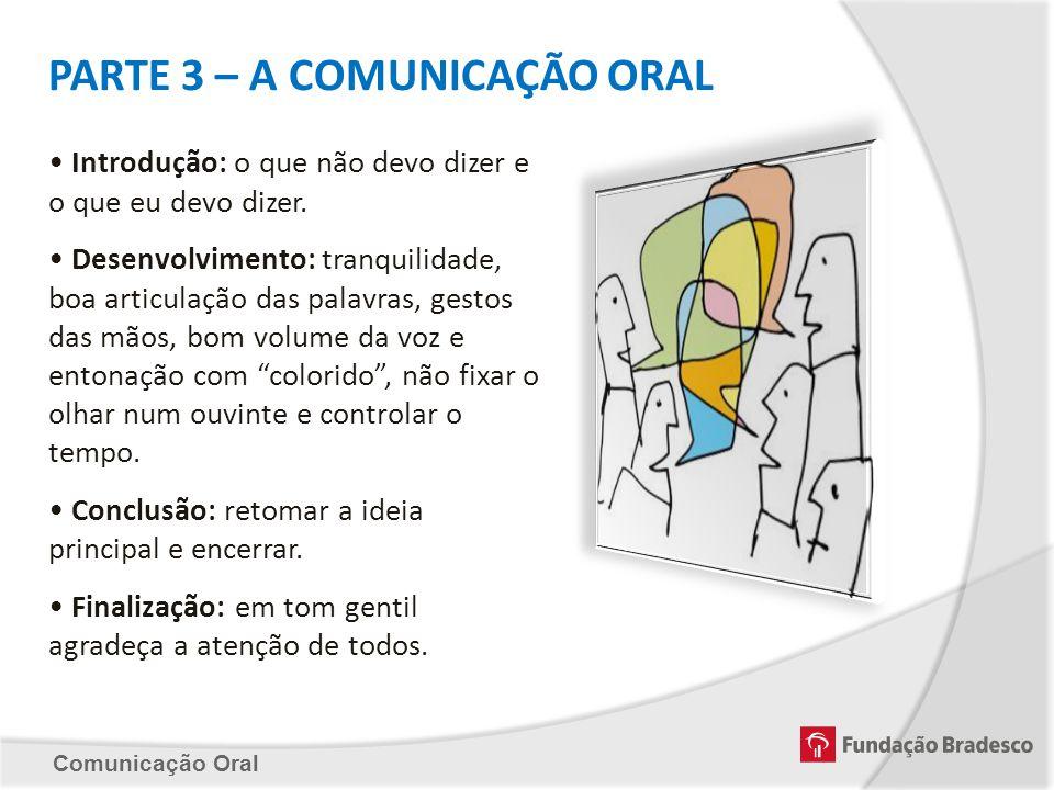 Comunicação Oral PARTE 3 – A COMUNICAÇÃO ORAL Introdução: o que não devo dizer e o que eu devo dizer. Desenvolvimento: tranquilidade, boa articulação