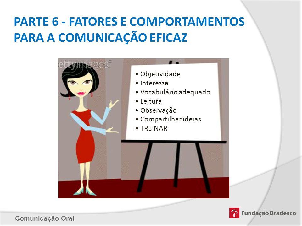 Comunicação Oral PARTE 6 - FATORES E COMPORTAMENTOS PARA A COMUNICAÇÃO EFICAZ Objetividade Interesse Vocabulário adequado Leitura Observação Compartil