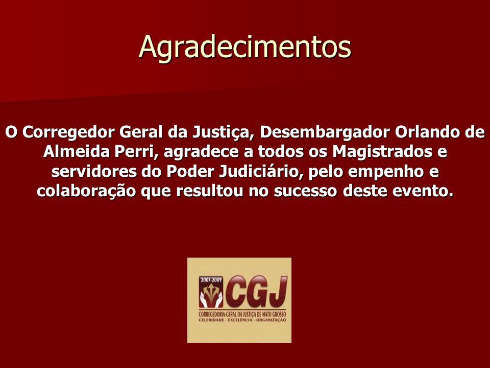 Agradecimentos O Corregedor Geral da Justiça, Desembargador Orlando de Almeida Perri, agradece a todos os Magistrados e servidores do Poder Judiciário, pelo empenho e colaboração que resultou no sucesso deste evento.