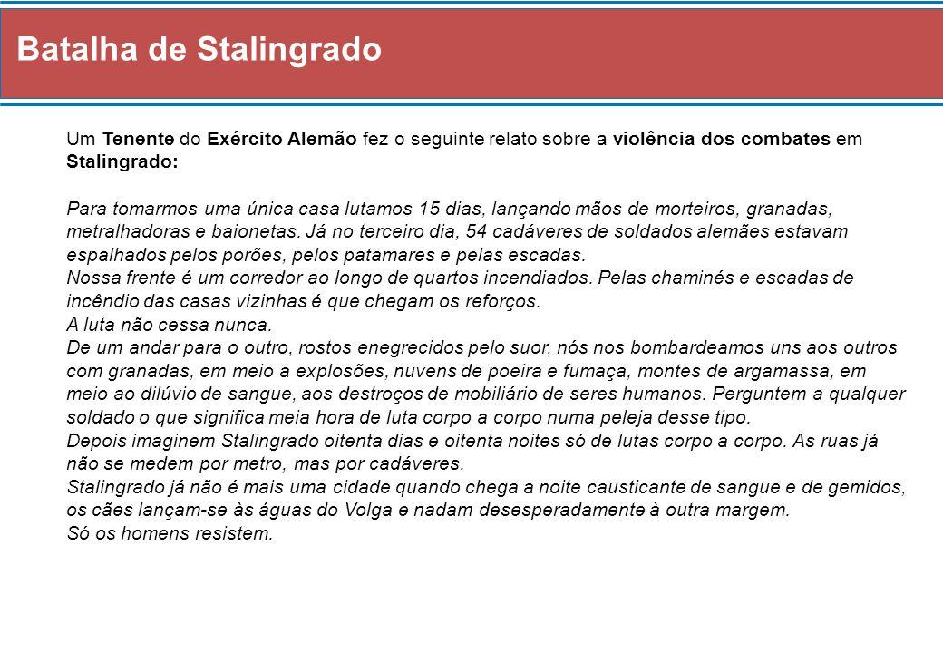 Batalha de Stalingrado Um Tenente do Exército Alemão fez o seguinte relato sobre a violência dos combates em Stalingrado: Para tomarmos uma única casa