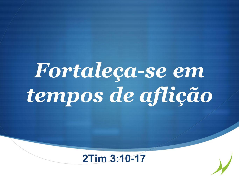 Fortaleça-se em tempos de aflição 2Tim 3:10-17