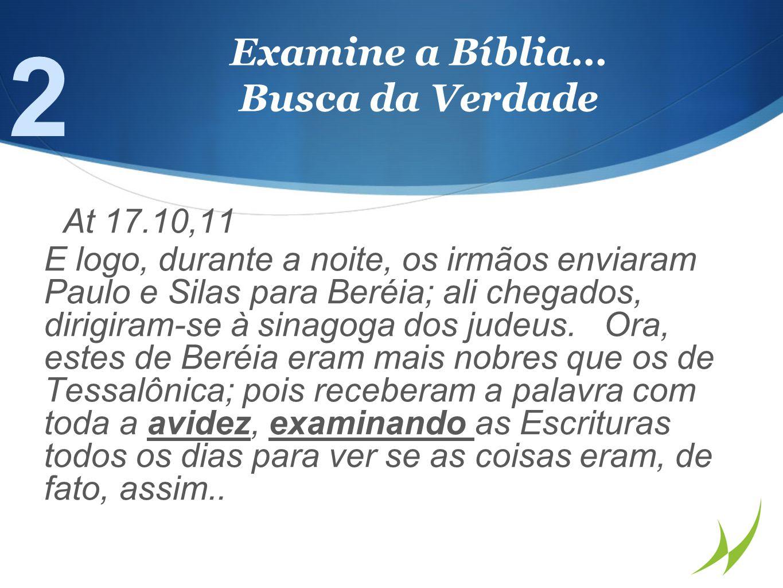 Examine a Bíblia… Busca da Verdade At 17.10,11 E logo, durante a noite, os irmãos enviaram Paulo e Silas para Beréia; ali chegados, dirigiram-se à sinagoga dos judeus.