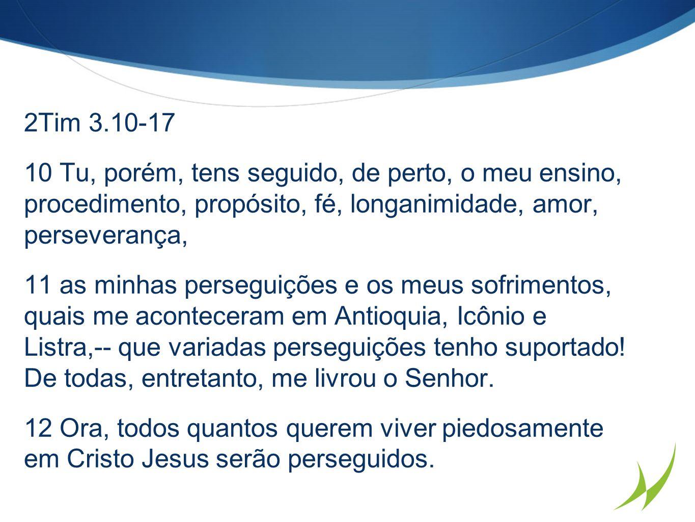2Tim 3.10-17 10 Tu, porém, tens seguido, de perto, o meu ensino, procedimento, propósito, fé, longanimidade, amor, perseverança, 11 as minhas perseguições e os meus sofrimentos, quais me aconteceram em Antioquia, Icônio e Listra,-- que variadas perseguições tenho suportado.