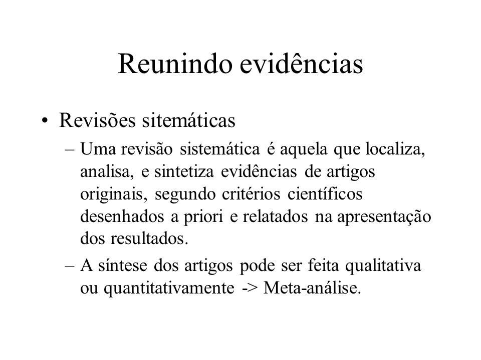 Reunindo evidências Revisões sitemáticas –Uma revisão sistemática é aquela que localiza, analisa, e sintetiza evidências de artigos originais, segundo