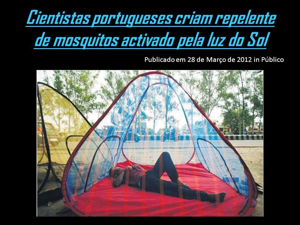 Cientistas portugueses criam repelente de mosquitos activado pela luz do Sol Publicado em 28 de Março de 2012 in Público