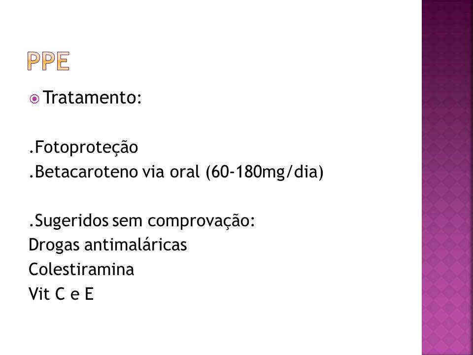 Tratamento :.Fotoproteção.Betacaroteno via oral (60-180mg/dia).Sugeridos sem comprovação: Drogas antimaláricas Colestiramina Vit C e E