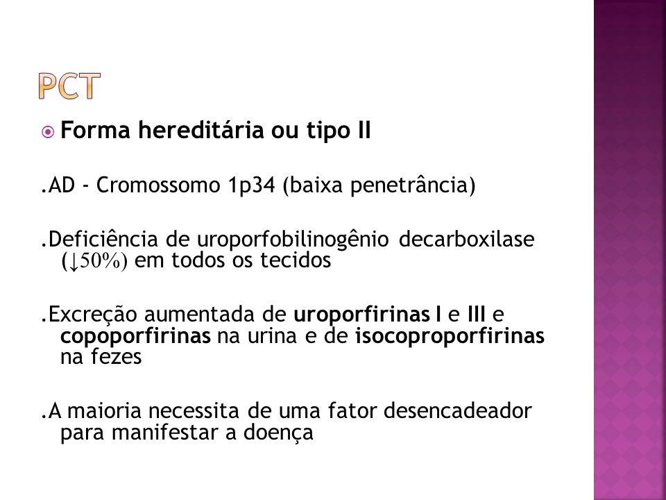 Forma hereditária ou tipo II.AD - Cromossomo 1p34 (baixa penetrância).Deficiência de uroporfobilinogênio decarboxilase ( 50%) em todos os tecidos.Excr