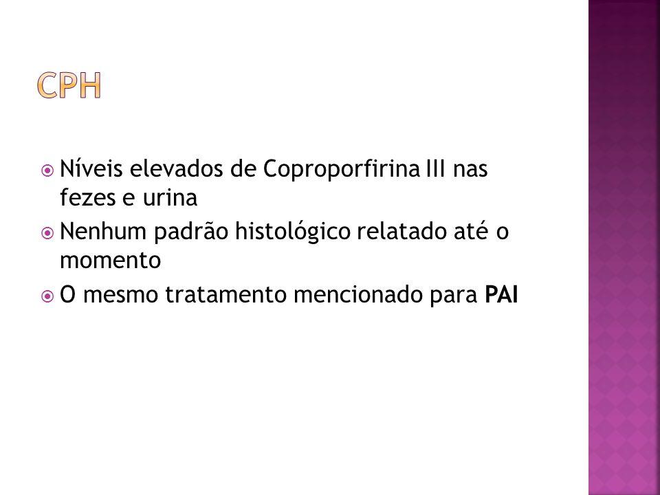 Níveis elevados de Coproporfirina III nas fezes e urina Nenhum padrão histológico relatado até o momento O mesmo tratamento mencionado para PAI