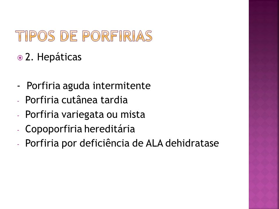 2. Hepáticas - Porfiria aguda intermitente - Porfiria cutânea tardia - Porfiria variegata ou mista - Copoporfiria hereditária - Porfiria por deficiênc