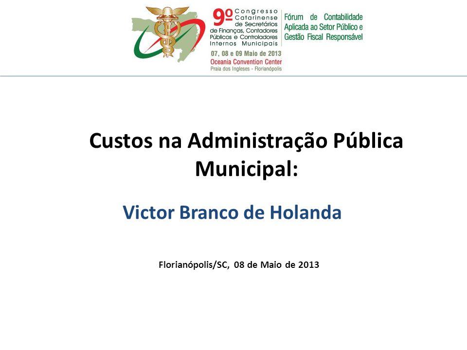 Victor Branco de Holanda Florianópolis/SC, 08 de Maio de 2013 Custos na Administração Pública Municipal: