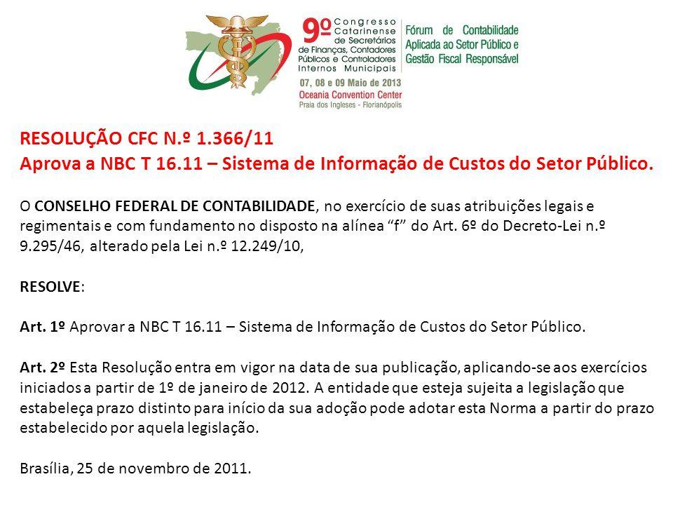 RESOLUÇÃO CFC N.º 1.366/11 Aprova a NBC T 16.11 – Sistema de Informação de Custos do Setor Público. O CONSELHO FEDERAL DE CONTABILIDADE, no exercício