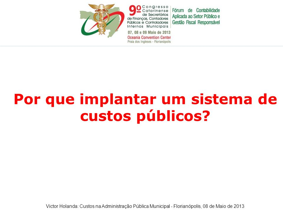 Por que implantar um sistema de custos públicos? Victor Holanda: Custos na Administração Pública Municipal - Florianópolis, 08 de Maio de 2013
