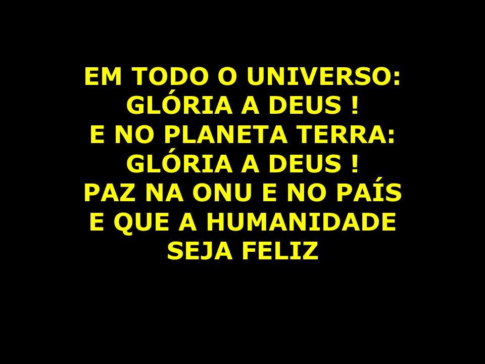 EM TODO O UNIVERSO: GLÓRIA A DEUS ! E NO PLANETA TERRA: GLÓRIA A DEUS ! PAZ NA ONU E NO PAÍS E QUE A HUMANIDADE SEJA FELIZ