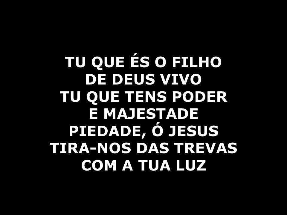 TU QUE ÉS O FILHO DE DEUS VIVO TU QUE TENS PODER E MAJESTADE PIEDADE, Ó JESUS TIRA-NOS DAS TREVAS COM A TUA LUZ