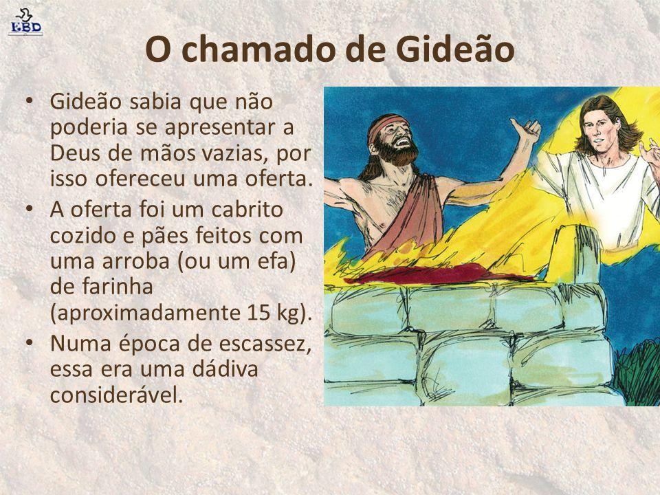 O chamado de Gideão Gideão sabia que não poderia se apresentar a Deus de mãos vazias, por isso ofereceu uma oferta. A oferta foi um cabrito cozido e p