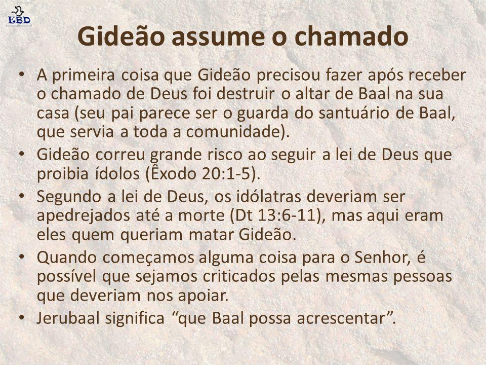 Gideão assume o chamado A primeira coisa que Gideão precisou fazer após receber o chamado de Deus foi destruir o altar de Baal na sua casa (seu pai pa