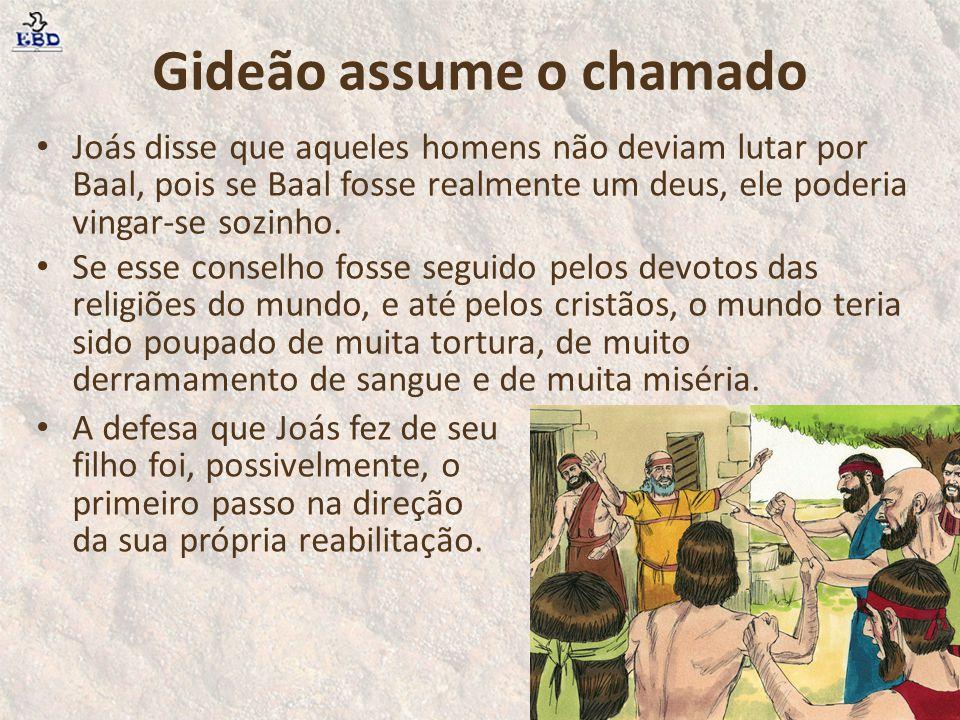 Gideão assume o chamado Joás disse que aqueles homens não deviam lutar por Baal, pois se Baal fosse realmente um deus, ele poderia vingar-se sozinho.