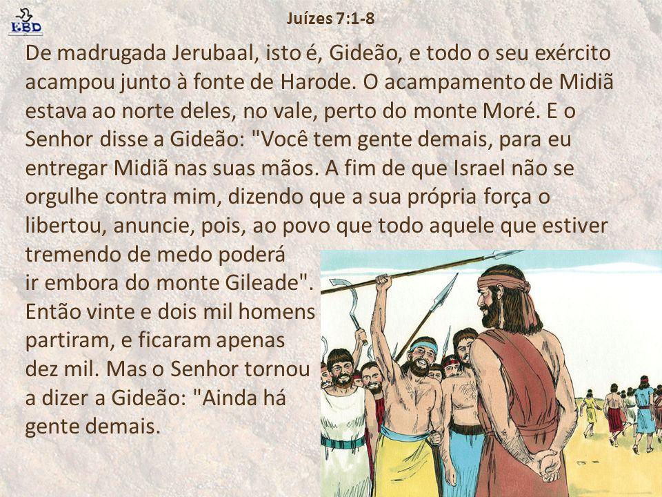De madrugada Jerubaal, isto é, Gideão, e todo o seu exército acampou junto à fonte de Harode. O acampamento de Midiã estava ao norte deles, no vale, p