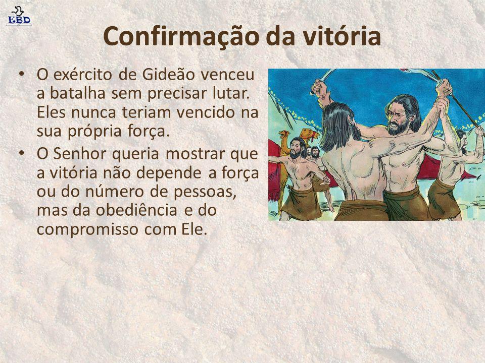 Confirmação da vitória O exército de Gideão venceu a batalha sem precisar lutar. Eles nunca teriam vencido na sua própria força. O Senhor queria mostr