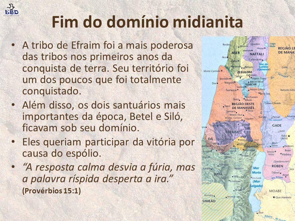 Fim do domínio midianita A tribo de Efraim foi a mais poderosa das tribos nos primeiros anos da conquista de terra. Seu território foi um dos poucos q