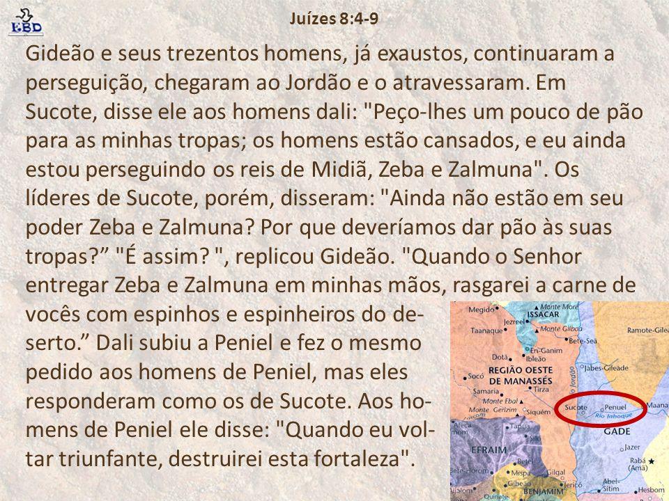 Gideão e seus trezentos homens, já exaustos, continuaram a perseguição, chegaram ao Jordão e o atravessaram. Em Sucote, disse ele aos homens dali: