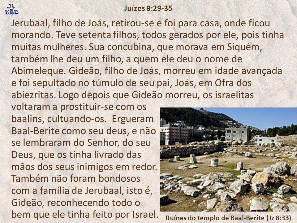 Jerubaal, filho de Joás, retirou-se e foi para casa, onde ficou morando. Teve setenta filhos, todos gerados por ele, pois tinha muitas mulheres. Sua c