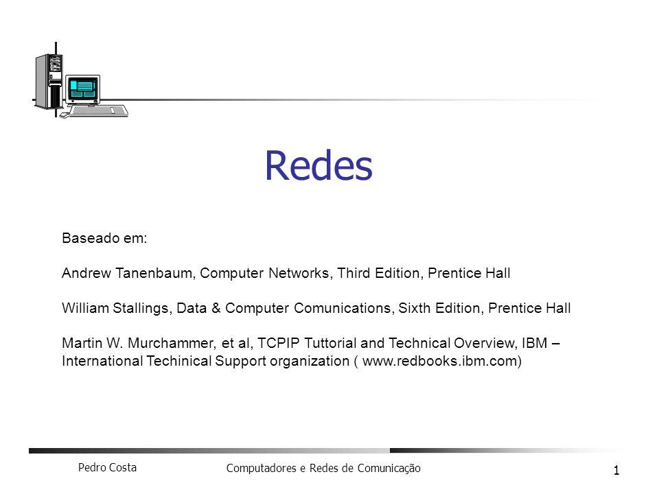 Pedro Costa Computadores e Redes de Comunicação 1 Redes Baseado em: Andrew Tanenbaum, Computer Networks, Third Edition, Prentice Hall William Stalling