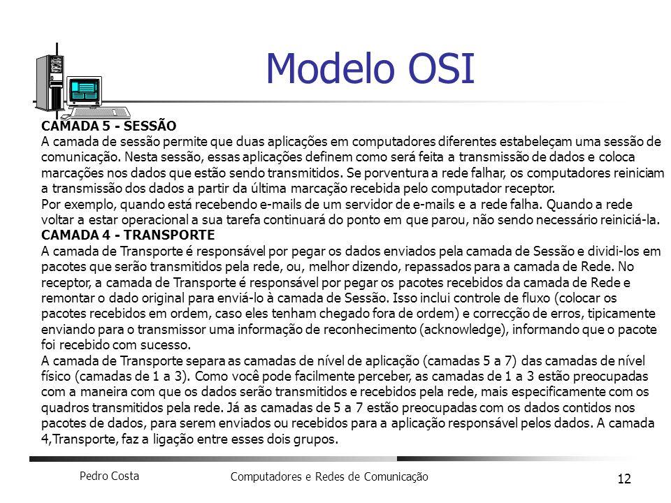 Pedro Costa Computadores e Redes de Comunicação 12 Modelo OSI CAMADA 5 - SESSÃO A camada de sessão permite que duas aplicações em computadores diferen