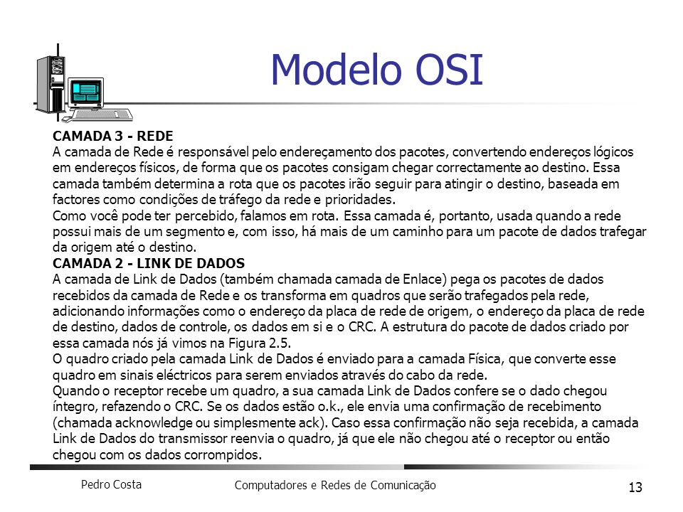 Pedro Costa Computadores e Redes de Comunicação 13 Modelo OSI CAMADA 3 - REDE A camada de Rede é responsável pelo endereçamento dos pacotes, converten