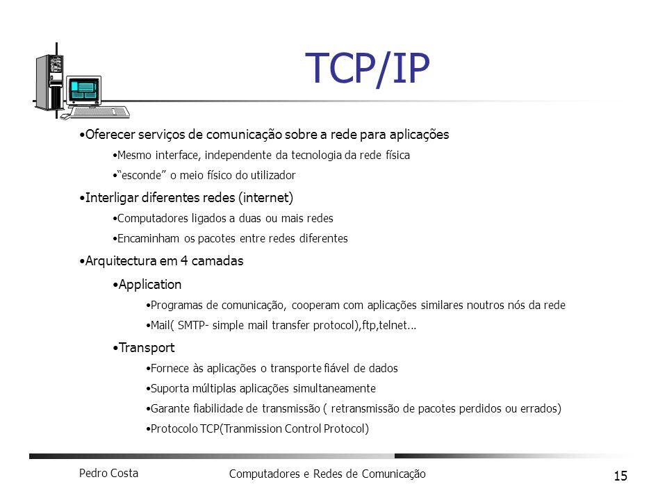 Pedro Costa Computadores e Redes de Comunicação 15 TCP/IP Oferecer serviços de comunicação sobre a rede para aplicações Mesmo interface, independente