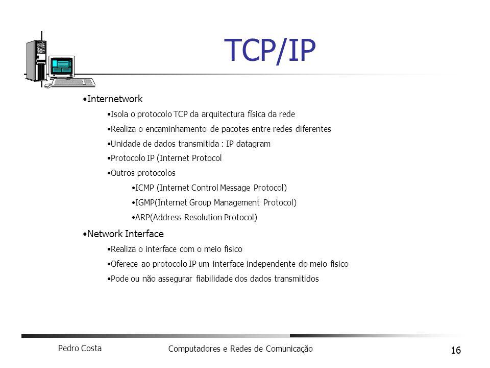 Pedro Costa Computadores e Redes de Comunicação 16 TCP/IP Internetwork Isola o protocolo TCP da arquitectura física da rede Realiza o encaminhamento d