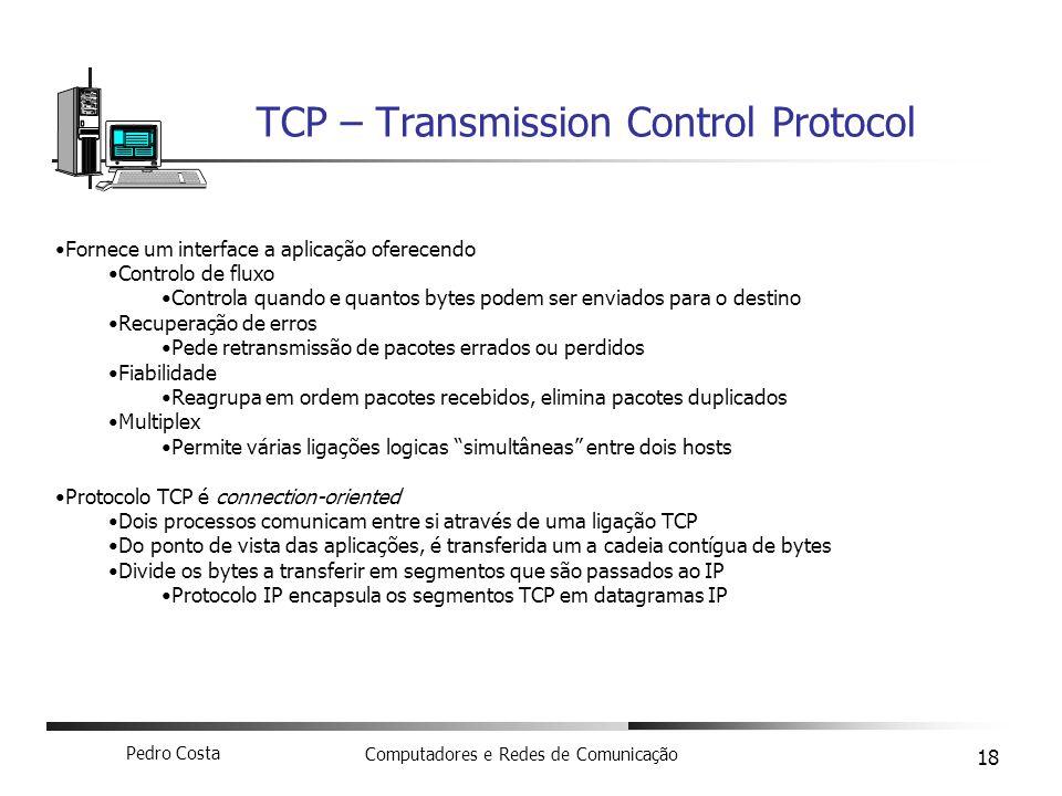 Pedro Costa Computadores e Redes de Comunicação 18 TCP – Transmission Control Protocol Fornece um interface a aplicação oferecendo Controlo de fluxo C