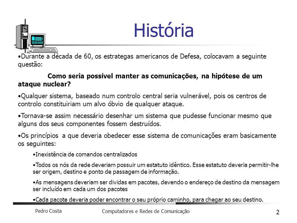 Pedro Costa Computadores e Redes de Comunicação 2 História Durante a década de 60, os estrategas americanos de Defesa, colocavam a seguinte questão: C