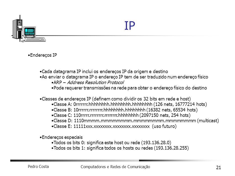 Pedro Costa Computadores e Redes de Comunicação 21 IP Endereços IP Cada datagrama IP inclui os endereços IP da origem e destino Ao enviar o datagrama