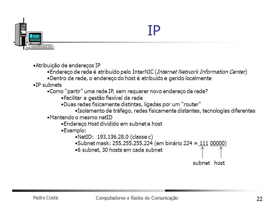 Pedro Costa Computadores e Redes de Comunicação 22 IP Atribuição de endereços IP Endereço de rede é atribuído pelo InterNIC (Internet Network Informat