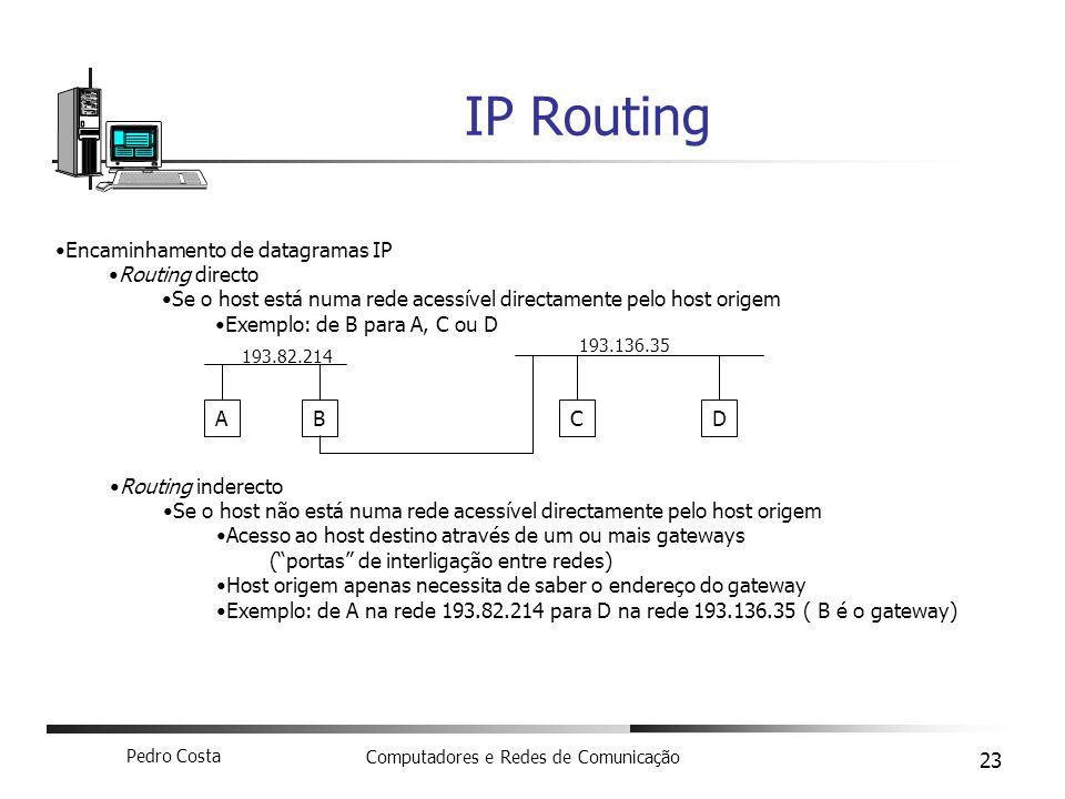 Pedro Costa Computadores e Redes de Comunicação 23 IP Routing Encaminhamento de datagramas IP Routing directo Se o host está numa rede acessível direc