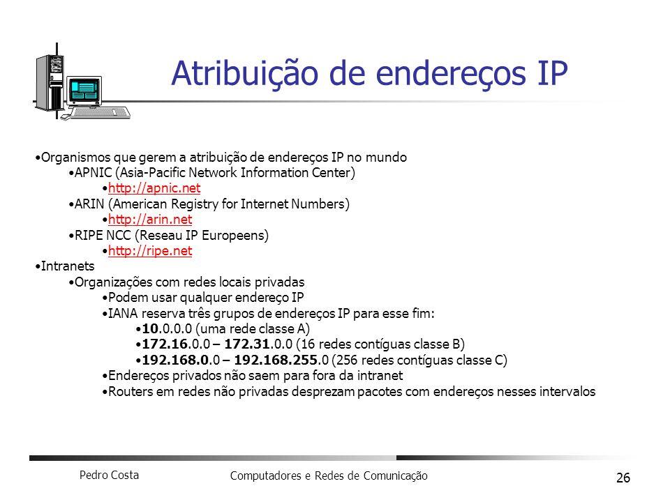 Pedro Costa Computadores e Redes de Comunicação 26 Atribuição de endereços IP Organismos que gerem a atribuição de endereços IP no mundo APNIC (Asia-P