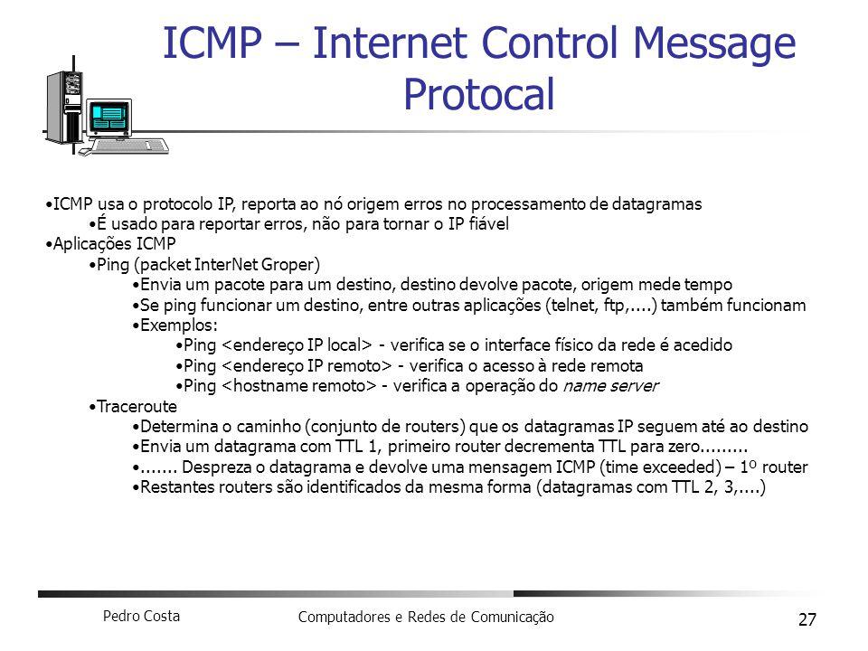 Pedro Costa Computadores e Redes de Comunicação 27 ICMP – Internet Control Message Protocal ICMP usa o protocolo IP, reporta ao nó origem erros no pro