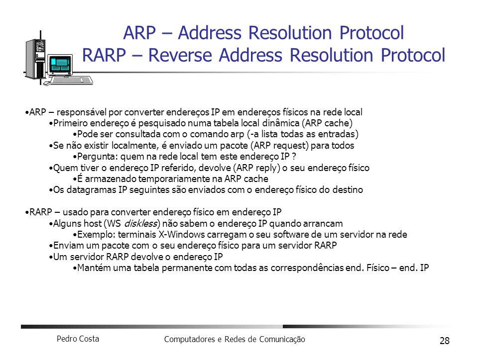 Pedro Costa Computadores e Redes de Comunicação 28 ARP – Address Resolution Protocol RARP – Reverse Address Resolution Protocol ARP – responsável por