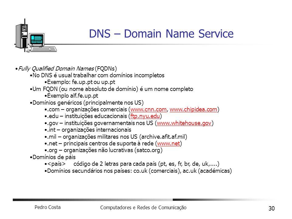 Pedro Costa Computadores e Redes de Comunicação 30 DNS – Domain Name Service Fully Qualified Domain Names (FQDNs) No DNS é usual trabalhar com domínio