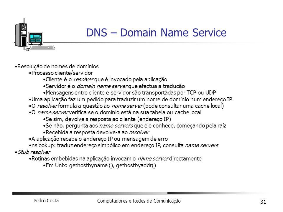 Pedro Costa Computadores e Redes de Comunicação 31 DNS – Domain Name Service Resolução de nomes de domínios Processo cliente/servidor Cliente é o reso