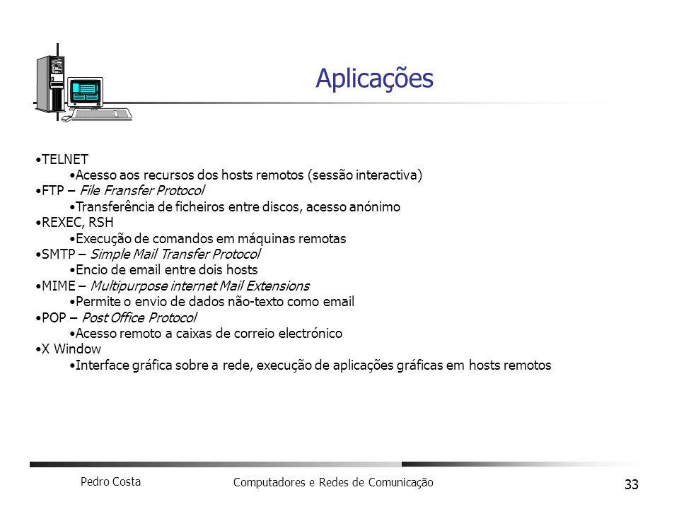 Pedro Costa Computadores e Redes de Comunicação 33 Aplicações TELNET Acesso aos recursos dos hosts remotos (sessão interactiva) FTP – File Fransfer Pr