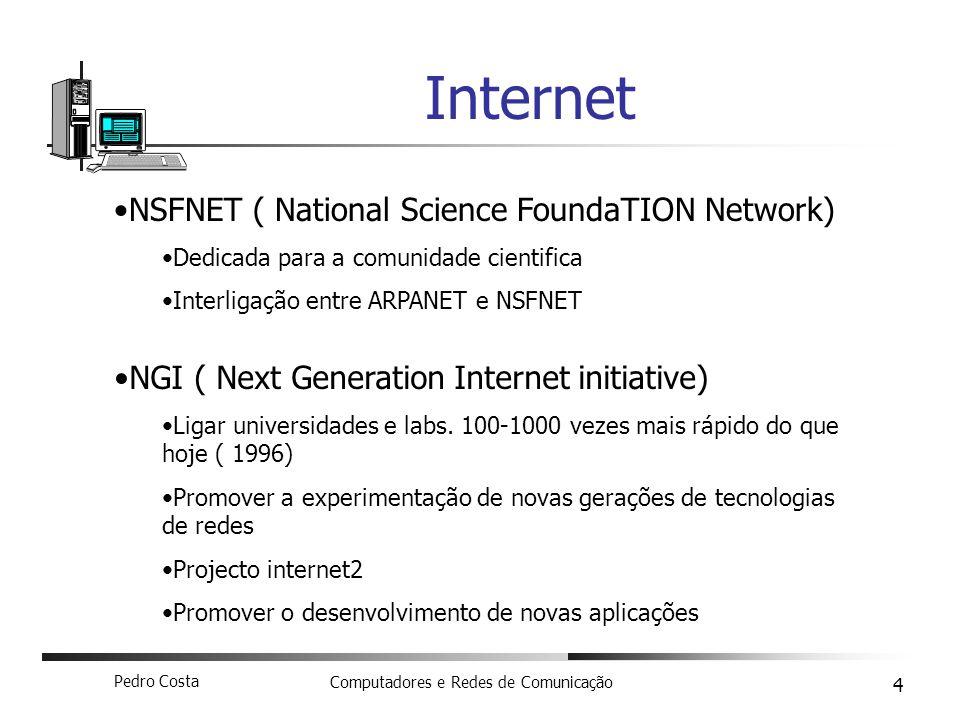 Pedro Costa Computadores e Redes de Comunicação 4 Internet NSFNET ( National Science FoundaTION Network) Dedicada para a comunidade cientifica Interli