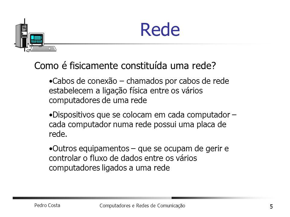 Pedro Costa Computadores e Redes de Comunicação 5 Rede Como é fisicamente constituída uma rede? Cabos de conexão – chamados por cabos de rede estabele