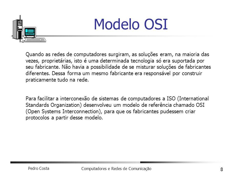 Pedro Costa Computadores e Redes de Comunicação 8 Modelo OSI Quando as redes de computadores surgiram, as soluções eram, na maioria das vezes, proprie